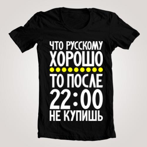 """Футболка мужская """"Что русскому хорошо, то после 22-00 не купишь"""""""